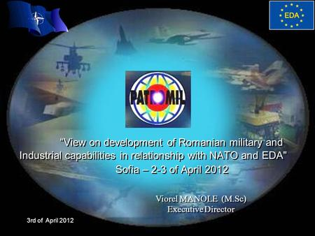 "3rd of April 2012 ""View on development of Romanian military and Industrial capabilities in relationship with NATO and EDA Sofia – 2-3 of April 2012 Viorel."