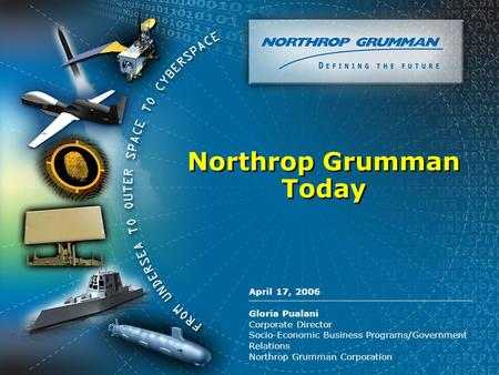 Copyright 2004 Northrop Grumman Corporation April 17, 2006 Gloria Pualani Corporate Director Socio-Economic Business Programs/Government Relations Northrop.