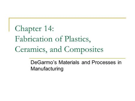 Chapter 14: Fabrication of Plastics, Ceramics, and Composites DeGarmo's Materials and Processes in Manufacturing.