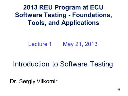 1/38 2013 REU Program at ECU Software Testing - Foundations, Tools, and Applications Lecture 1 May 21, 2013 Introduction to Software Testing Dr. Sergiy.