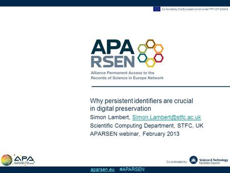 Co-funded by the European Union under FP7-ICT-2009-6 Co-ordinated by aparsen.eu #APARSEN Why persistent identifiers are crucial in digital preservation.