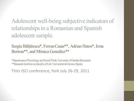Adolescent well-being subjective indicators of relationships in a Romanian and Spanish adolescent sample. Sergiu B ă lţ ă tescu*, Ferran Casas**, Adrian.