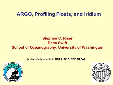 ARGO, Profiling Floats, and Iridium Stephen C. Riser Dana Swift School of Oceanography, University of Washington [acknowledgements to NOAA, ONR, NSF, NASA]