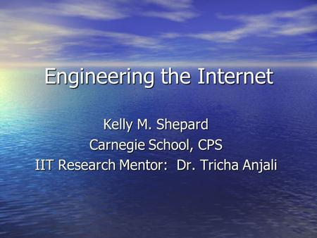 Engineering the Internet Kelly M. Shepard Carnegie School, CPS IIT Research Mentor: Dr. Tricha Anjali.