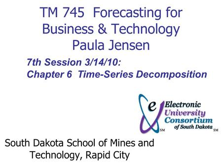 TM 745 Forecasting for Business & Technology Paula Jensen South Dakota School of Mines and Technology, Rapid City 7th Session 3/14/10: Chapter 6 Time-Series.