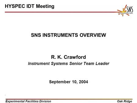 Experimental Facilities DivisionOak Ridge SNS INSTRUMENTS OVERVIEW R. K. Crawford Instrument Systems Senior Team Leader September 10, 2004 HYSPEC IDT Meeting.