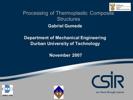Processing of Thermoplastic Composite Structures Gabriel Gumede Department of Mechanical Engineering Durban University of Technology November 2007.
