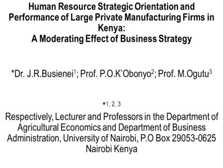 Human Resource Strategic Orientation and Performance of Large Private Manufacturing Firms in Kenya: A Moderating Effect of Business Strategy *Dr. J.R.Busienei.