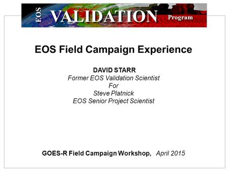 EOS Program VALIDATION EOS Field Campaign Experience DAVID STARR Former EOS Validation Scientist For Steve Platnick EOS Senior Project Scientist GOES-R.