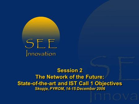 Session 2 The Network of the Future: State-of-the-art and IST Call 1 Objectives Skopje, FYROM, 14-15 December 2006.