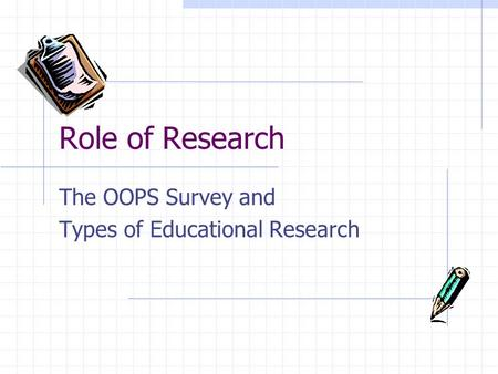 Role of Research The OOPS Survey and Types of Educational Research.