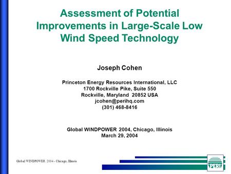 Global WINDPOWER 2004 - Chicago, Illinois Assessment of Potential Improvements in Large-Scale Low Wind Speed Technology Joseph Cohen Princeton Energy Resources.