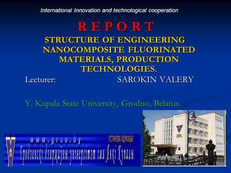 R E P O R T STRUCTURE OF ENGINEERING NANOCOMPOSITE FLUORINATED MATERIALS, PRODUCTION TECHNOLOGIES. Lecturer:SAROKIN VALERY Y. Kupala State University,
