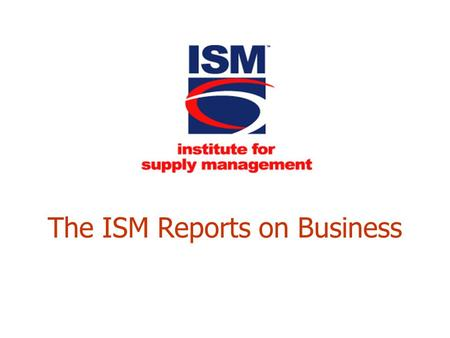 "The ISM Reports on Business. 2 Norbert Ore, C.P.M., CPSM Chair, Business Survey Committee Institute for Supply Management ""Adding Uncertainty to an Environment."