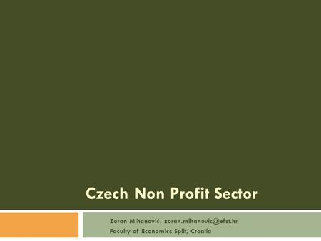 Czech Non Profit Sector Zoran Mihanović, Faculty of Economics Split, Croatia.