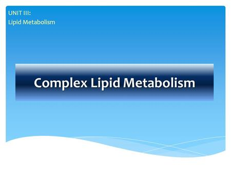 Complex Lipid Metabolism UNIT III: Lipid Metabolism.