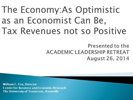 William F. Fox, Director Center for Business and Economic Research The University of Tennessee, Knoxville The Economy:As Optimistic as an Economist Can.