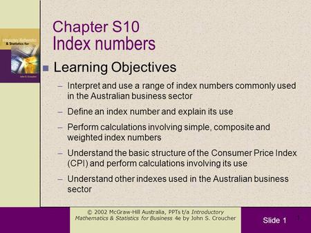 Slide 1 © 2002 McGraw-Hill Australia, PPTs t/a Introductory Mathematics & Statistics for Business 4e by John S. Croucher 1 Index numbers n Learning Objectives.