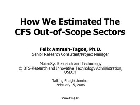 Www.bts.gov How We Estimated The CFS Out-of-Scope Sectors Felix Ammah-Tagoe, Ph.D. Senior Research Consultant/Project Manager MacroSys Research and Technology.