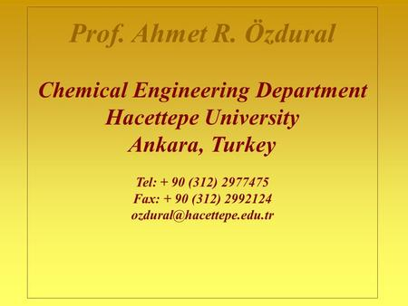 Prof. Ahmet R. Özdural Chemical Engineering Department Hacettepe University Ankara, Turkey Tel: + 90 (312) 2977475 Fax: + 90 (312) 2992124