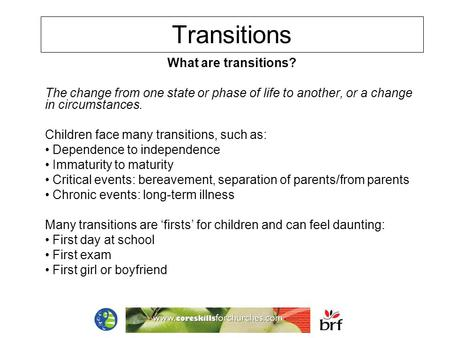 Transitions What are transitions? The change from one state or phase of life to another, or a change in circumstances. Children face many transitions,