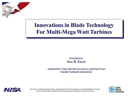 Presented by Jose R. Zayas Authored by Tom Ashwill, Jose Zayas, and Paul Veers Sandia National Laboratories Innovations in Blade Technology For Multi-Mega.