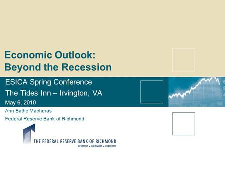 Economic Outlook: Beyond the Recession ESICA Spring Conference The Tides Inn – Irvington, VA May 6, 2010 Ann Battle Macheras Federal Reserve Bank of Richmond.