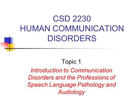 CSD 2230 HUMAN COMMUNICATION DISORDERS Topic 1 Introduction to Communication Disorders and the Professions of Speech Language Pathology and Audiology.