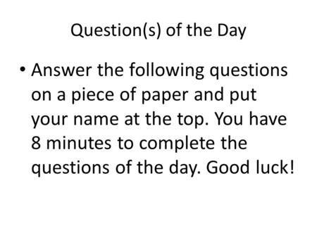 Question(s) of the Day Answer the following questions on a piece of paper and put your name at the top. You have 8 minutes to complete the questions of.