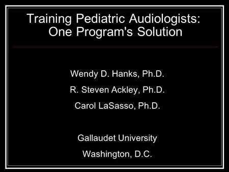 Training Pediatric Audiologists: One Program's Solution Wendy D. Hanks, Ph.D. R. Steven Ackley, Ph.D. Carol LaSasso, Ph.D. Gallaudet University Washington,
