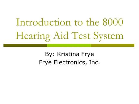 Introduction to the 8000 Hearing Aid Test System By: Kristina Frye Frye Electronics, Inc.