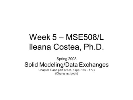 Week 5 – MSE508/L Ileana Costea, Ph.D. Spring 2008 Solid Modeling/Data Exchanges Chapter 4 and part of Ch. 5 (pp. 169 - 177) (Chang textbook)