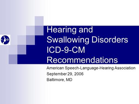 Hearing and Swallowing Disorders ICD-9-CM Recommendations American Speech-Language-Hearing Association September 29, 2006 Baltimore, MD.