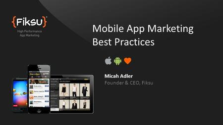 Mobile App Marketing Best Practices Micah Adler Founder & CEO, Fiksu.