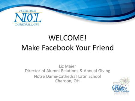 WELCOME! Make Facebook Your Friend Liz Maier Director of Alumni Relations & Annual Giving Notre Dame-Cathedral Latin School Chardon, OH.