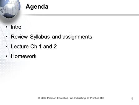© 2009 Pearson Education, Inc. Publishing as Prentice Hall 1 Agenda Intro Review Syllabus and assignments Lecture Ch 1 and 2 Homework.