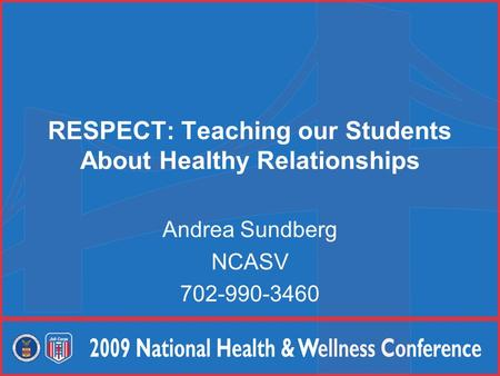 RESPECT: Teaching our Students About Healthy Relationships Andrea Sundberg NCASV 702-990-3460.