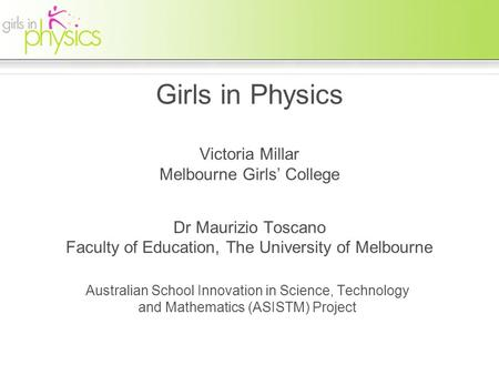 Girls in Physics Victoria Millar Melbourne Girls' College Dr Maurizio Toscano Faculty of Education, The University of Melbourne Australian School Innovation.