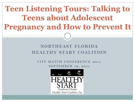 NORTHEAST FLORIDA HEALTHY START COALITION CITY MATCH CONFERENCE 2011 SEPTEMBER 19, 2011 Teen Listening Tours: Talking to Teens about Adolescent Pregnancy.