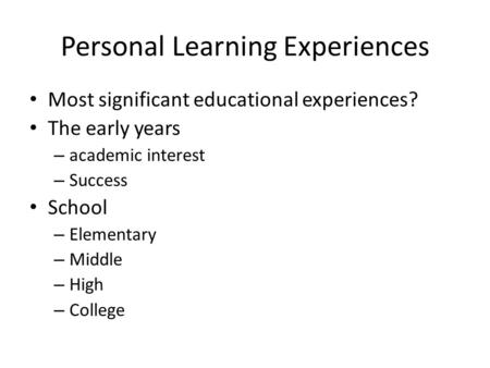 Personal Learning Experiences Most significant educational experiences? The early years – academic interest – Success School – Elementary – Middle – High.