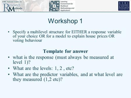 Workshop 1 Specify a multilevel structure for EITHER a response variable of your choice OR for a model to explain house prices OR voting behaviour Template.