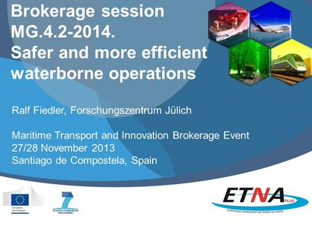 Brokerage session MG.4.2-2014. Safer and more efficient waterborne operations Ralf Fiedler, Forschungszentrum Jülich Maritime Transport and Innovation.