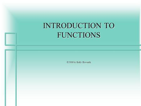 INTRODUCTION TO FUNCTIONS ©2006 by Kelly Howarth.