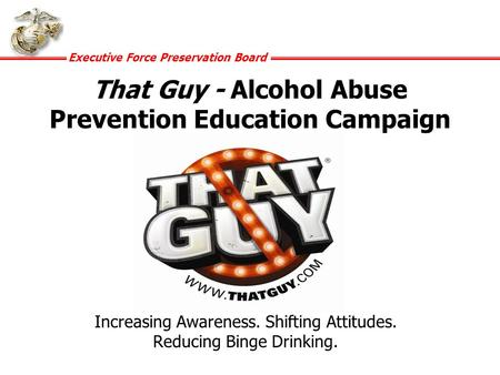 Executive Force Preservation Board That Guy - Alcohol Abuse Prevention Education Campaign Increasing Awareness. Shifting Attitudes. Reducing Binge Drinking.