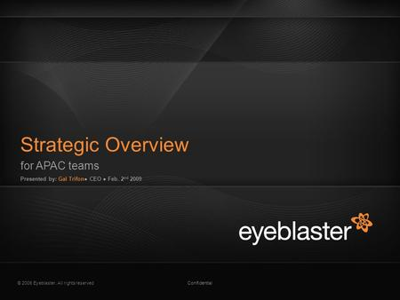© 2008 Eyeblaster. All rights reservedConfidential for APAC teams Presented by: Gal Trifon● CEO ● Feb. 2 nd 2009 Strategic Overview EB Orange 246/137/51.