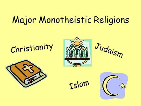 Major Monotheistic Religions Judaism Islam Christianity.