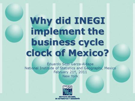 Why did INEGI implement the business cycle clock of Mexico? Eduardo Sojo Garza-Aldape National Institute of Statistics and Geography, Mexico February 21.