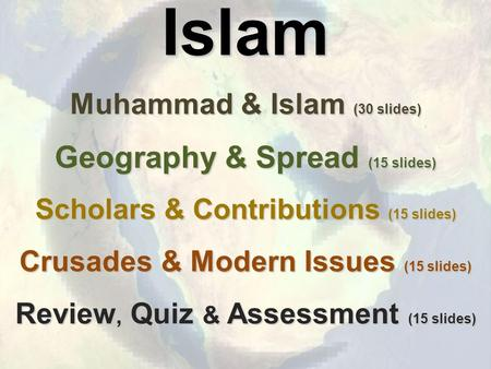 Islam Muhammad & Islam (30 slides) Geography & Spread (15 slides) Scholars & Contributions (15 slides) Crusades & Modern Issues (15 slides) Review, Quiz.