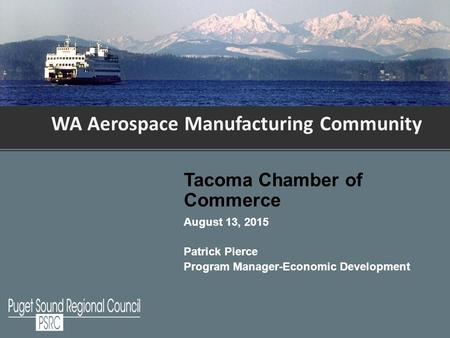 WA Aerospace Manufacturing Community Tacoma Chamber of Commerce August 13, 2015 Patrick Pierce Program Manager-Economic Development.