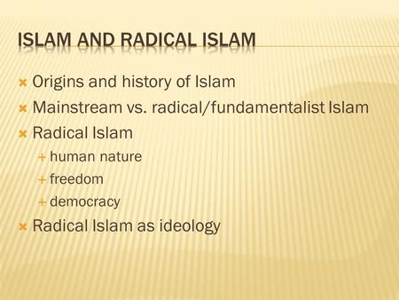  Origins and history of Islam  Mainstream vs. radical/fundamentalist Islam  Radical Islam  human nature  freedom  democracy  Radical Islam as ideology.